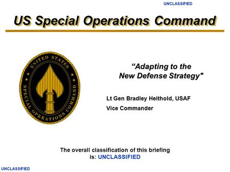 UNCLASSIFIEDUNCLASSIFIED US Special Operations Command The overall classification of this briefing is: UNCLASSIFIED Lt Gen Bradley Heithold, USAF Vice.