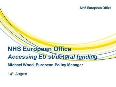 NHS European Office Accessing EU structural funding Michael Wood, European Policy Manager 14 th August.