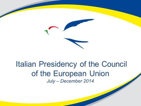 Italian Presidency of the Council of the European Union July – December 2014.