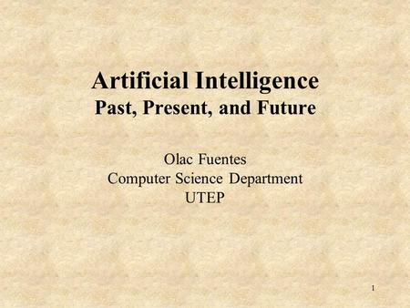 1 Artificial Intelligence Past, Present, and Future Olac Fuentes Computer Science Department UTEP.