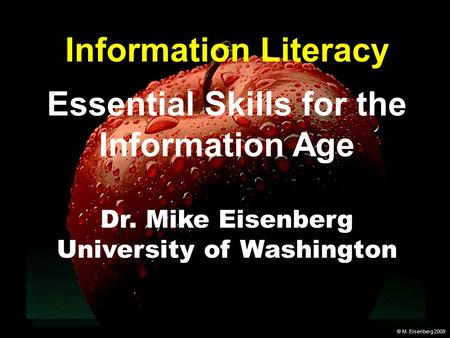 © M. Eisenberg 2009 Information Literacy Essential Skills for the Information Age Dr. Mike Eisenberg University of Washington.