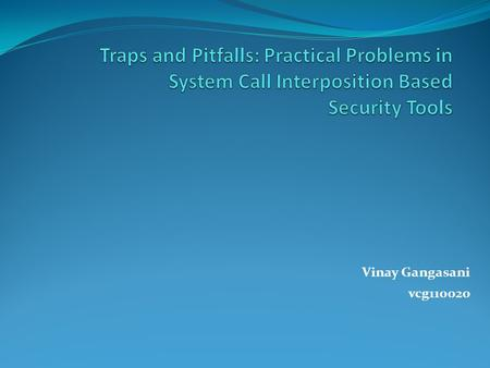 Traps and Pitfalls: Practical Problems in System Call Interposition Based Security Tools Vinay Gangasani vcg110020.