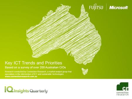 Key ICT Trends and Priorities Based on a survey of over 200 Australian CIOs Research conducted by Connection Research, a market analyst group that specialises.