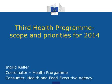Third Health Programme- scope and priorities for 2014 Ingrid Keller Coordinator – Health Prorgamme Consumer, Health and Food Executive Agency.