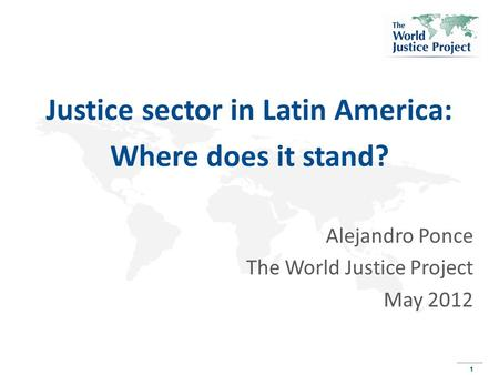 1 1 Justice sector in Latin America: Where does it stand? Alejandro Ponce The World Justice Project May 2012.