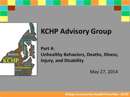 May 27, 2014 KCHP Advisory Group Part 4: Unhealthy Behaviors, Deaths, Illness, Injury, and Disability Kitsap Community Health Priorities - KCHP.
