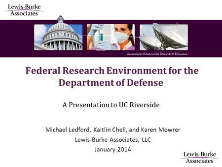 Federal Research Environment for the Department of Defense A Presentation to UC Riverside Michael Ledford, Kaitlin Chell, and Karen Mowrer Lewis-Burke.