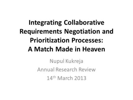 Integrating Collaborative Requirements Negotiation and Prioritization Processes: A Match Made in Heaven Nupul Kukreja Annual Research Review 14 th March.