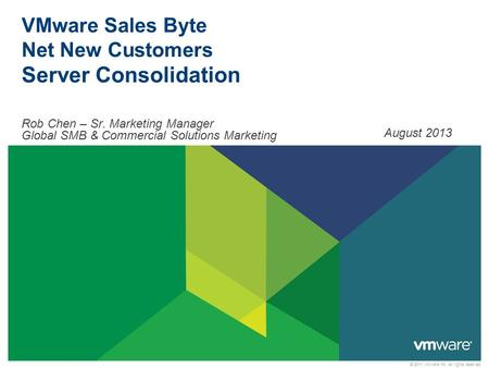 © 2011 VMware Inc. All rights reserved VMware Sales Byte Net New Customers Server Consolidation Rob Chen – Sr. Marketing Manager Global SMB & Commercial.