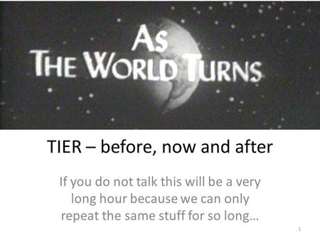 TIER – before, now and after If you do not talk this will be a very long hour because we can only repeat the same stuff for so long… 1.
