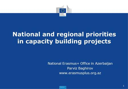 1 National and regional priorities in capacity building projects National Erasmus+ Office in Azerbaijan Parviz Baghirov www.erasmusplus.org.az.