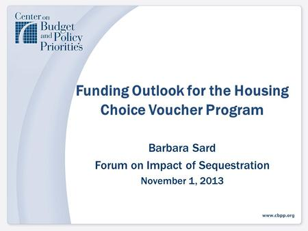 Funding Outlook for the Housing Choice Voucher Program Barbara Sard Forum on Impact of Sequestration November 1, 2013.