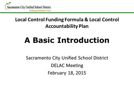 Local Control Funding Formula & Local Control Accountability Plan A Basic Introduction Sacramento City Unified School District DELAC Meeting February 18,
