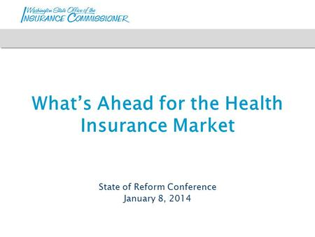 What's Ahead for the Health Insurance Market State of Reform Conference January 8, 2014.
