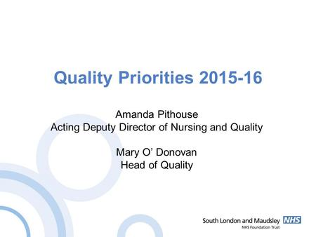 Quality Priorities 2015-16 Amanda Pithouse Acting Deputy Director of Nursing and Quality Mary O' Donovan Head of Quality.