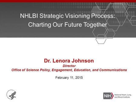 NHLBI Strategic Visioning Process: Charting Our Future Together Dr. Lenora Johnson Director Office of Science Policy, Engagement, Education, and Communications.