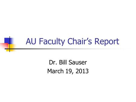 AU Faculty Chair's Report Dr. Bill Sauser March 19, 2013.