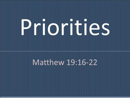 Priorities Matthew 19:16-22. And behold, a man came up to him, saying, Teacher, what good deed must I do to have eternal life? And he said to him, Why.