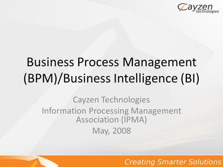 Business Process Management (BPM)/Business Intelligence (BI) Cayzen Technologies Information Processing Management Association (IPMA) May, 2008.