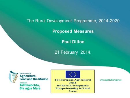The Rural Development Programme, 2014-2020 Proposed Measures Paul Dillon 21 February 2014.