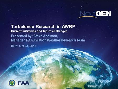 Turbulence Research in AWRP: Current initiatives and future challenges Presented by: Steve Abelman, Manager, FAA Aviation Weather Research Team Date: Oct.