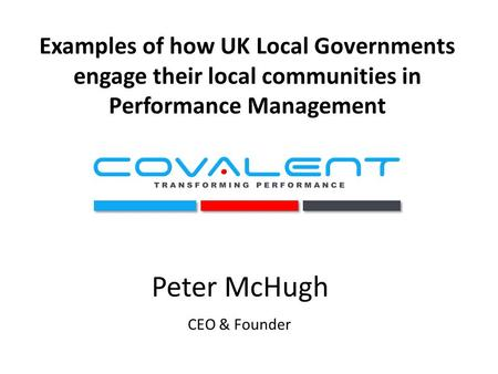 Examples of how UK Local Governments engage their local communities in Performance Management Peter McHugh CEO & Founder.