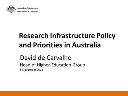 Research Infrastructure Policy and Priorities in Australia David de Carvalho Head of Higher Education Group 5 November 2013.