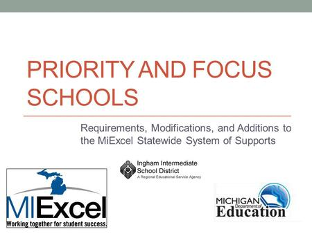 PRIORITY AND FOCUS SCHOOLS Requirements, Modifications, and Additions to the MiExcel Statewide System of Supports.