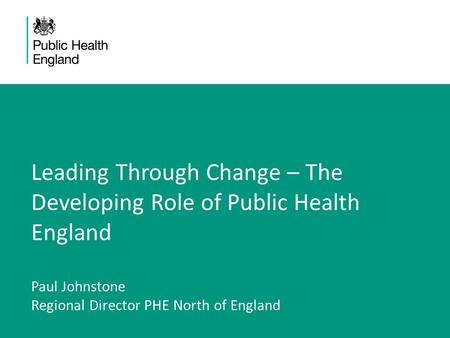 Leading Through Change – The Developing Role of Public Health England Paul Johnstone Regional Director PHE North of England.