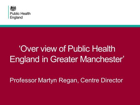 'Over view of Public Health England in Greater Manchester' Professor Martyn Regan, Centre Director.