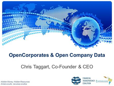 Hidden Money, Hidden Resources Dinero oculto, recursos ocultos OpenCorporates & Open Company Data Chris Taggart, Co-Founder & CEO.