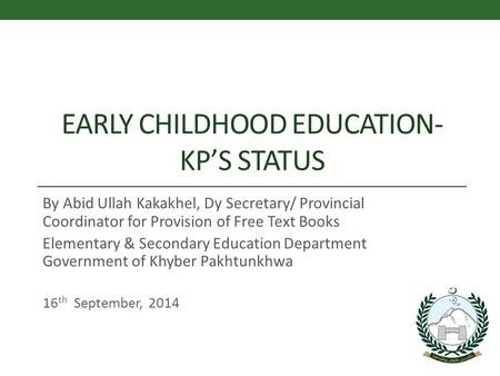 EARLY CHILDHOOD EDUCATION- KP'S STATUS By Abid Ullah Kakakhel, Dy Secretary/ Provincial Coordinator for Provision of Free Text Books Elementary & Secondary.