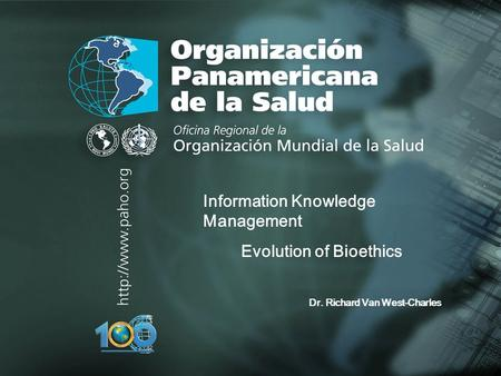 Organización Panamericana de la Salud.... Information Knowledge Management Evolution of Bioethics Dr. Richard Van West-Charles.