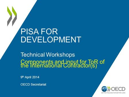 PISA FOR DEVELOPMENT Technical Workshops Components and input for ToR of the International Contractor(s) 9 th April 2014 OECD Secretariat 1.