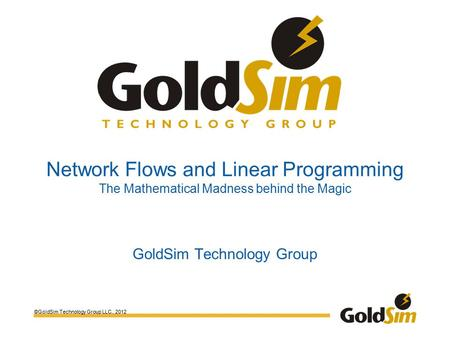 ©GoldSim Technology Group LLC., 2012 Network Flows and Linear Programming The Mathematical Madness behind the Magic GoldSim Technology Group.