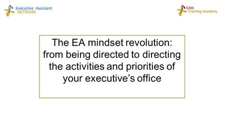 The EA mindset revolution: from being directed to directing the activities and priorities of your executive's office.