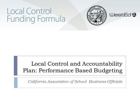 Local Control and Accountability Plan: Performance Based Budgeting California Association of School Business Officials.