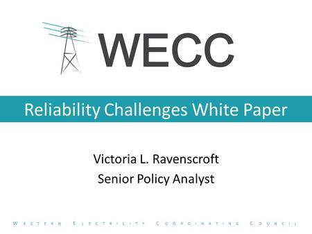 Reliability Challenges White Paper Victoria L. Ravenscroft Senior Policy Analyst W ESTERN E LECTRICITY C OORDINATING C OUNCIL.