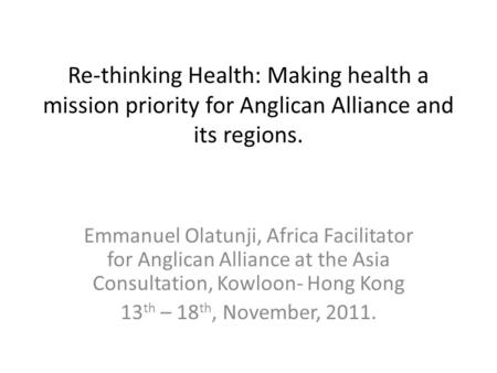 Re-thinking Health: Making health a mission priority for Anglican Alliance and its regions. Emmanuel Olatunji, Africa Facilitator for Anglican Alliance.