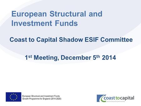 Coast2capital.org.uk European Structural and Investment Funds Coast to Capital Shadow ESIF Committee 1 st Meeting, December 5 th 2014.