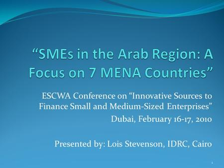 "ESCWA Conference on ""Innovative Sources to Finance Small and Medium-Sized Enterprises"" Dubai, February 16-17, 2010 Presented by: Lois Stevenson, IDRC,"