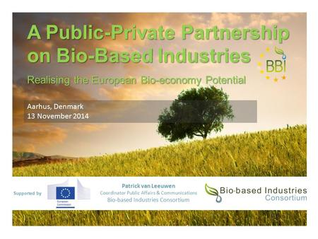 Supported by A Public-Private Partnership on Bio-Based Industries Realising the European Bio-economy Potential Patrick van Leeuwen Coordinator Public Affairs.