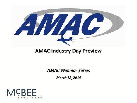 _______ AMAC Webinar Series March 18, 2014 AMAC Industry Day Preview.