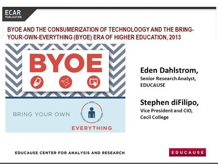 Eden Dahlstrom, Senior Research Analyst, EDUCAUSE Stephen diFilipo, Vice President and CIO, Cecil College BYOE AND THE CONSUMERIZATION OF TECHNOLOOGY AND.