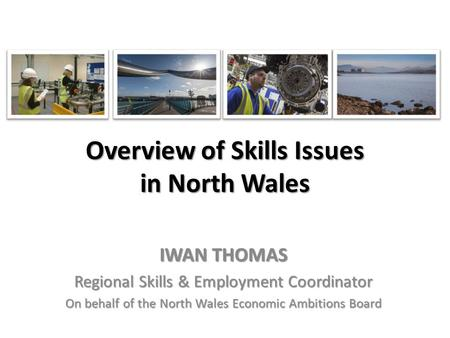 Overview of Skills Issues in North Wales IWAN THOMAS Regional Skills & Employment Coordinator On behalf of the North Wales Economic Ambitions Board.
