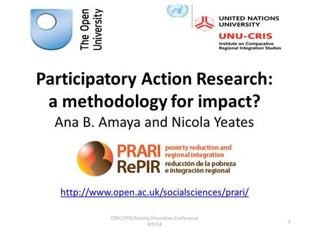 Participatory Action Research: a methodology for impact? Ana B. Amaya and Nicola Yeates  1 ESRC/DfID Poverty.
