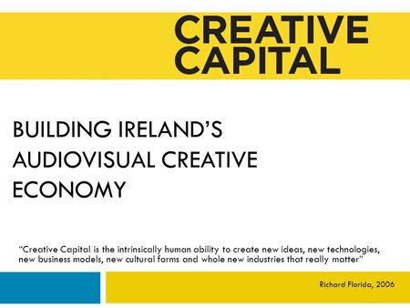 "BUILDING IRELAND'S AUDIOVISUAL CREATIVE ECONOMY ""Creative Capital is the intrinsically human ability to create new ideas, new technologies, new business."