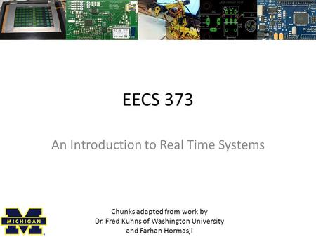 EECS 373 An Introduction to Real Time Systems Chunks adapted from work by Dr. Fred Kuhns of Washington University and Farhan Hormasji.