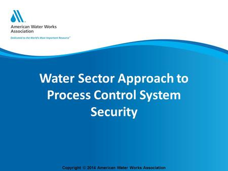Copyright © 2014 American Water Works Association Water Sector Approach to Process Control System Security.