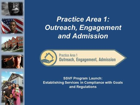 SSVF Program Launch: Establishing Services in Compliance with Goals and Regulations Practice Area 1: Outreach, Engagement and Admission.